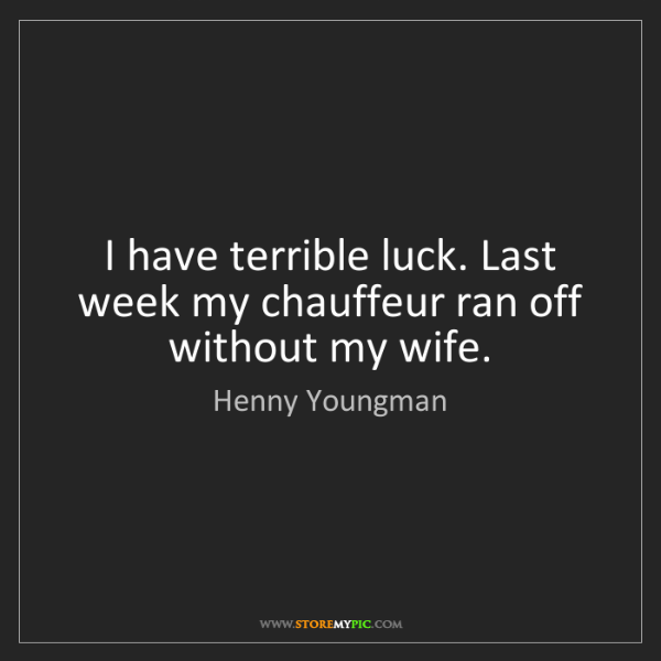 Henny Youngman: I have terrible luck. Last week my chauffeur ran off...
