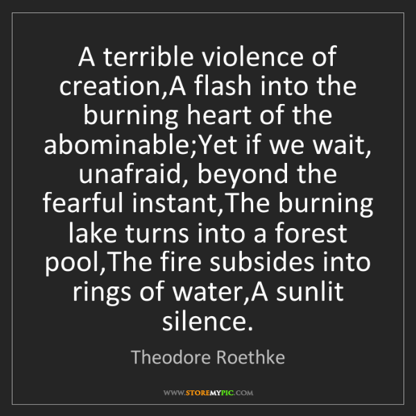 Theodore Roethke: A terrible violence of creation,A flash into the burning...