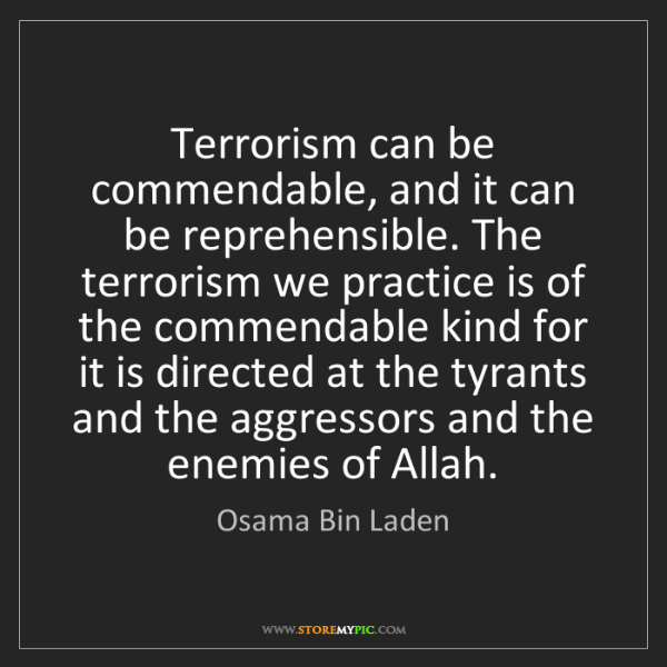 Osama Bin Laden: Terrorism can be commendable, and it can be reprehensible....