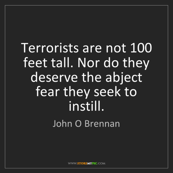 John O Brennan: Terrorists are not 100 feet tall. Nor do they deserve...