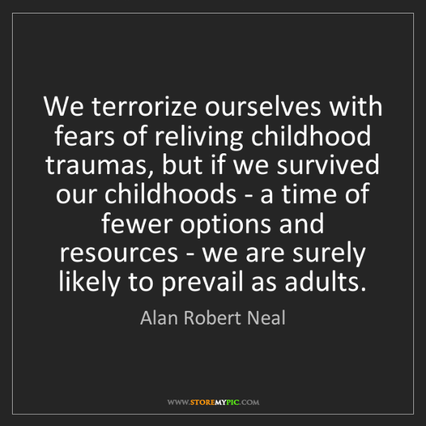 Alan Robert Neal: We terrorize ourselves with fears of reliving childhood...