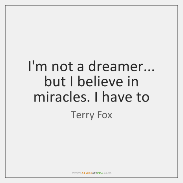 I'm not a dreamer... but I believe in miracles. I have to
