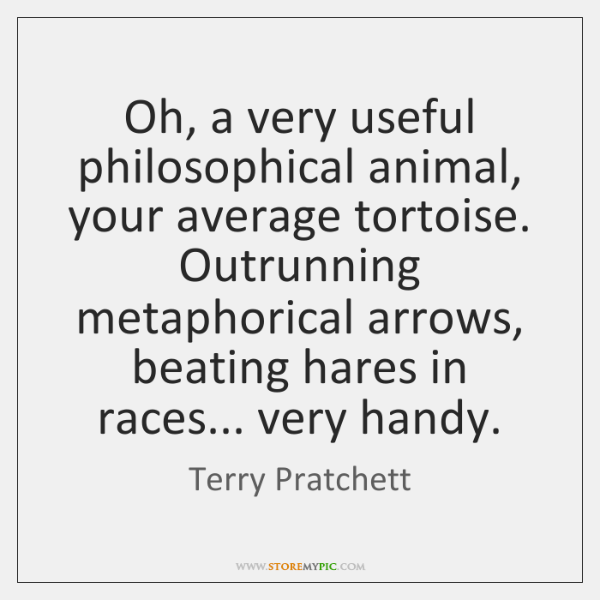 Oh, a very useful philosophical animal, your average tortoise. Outrunning metaphorical arrows, ...