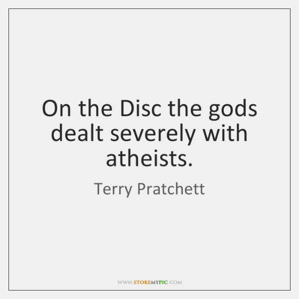 On the Disc the gods dealt severely with atheists.