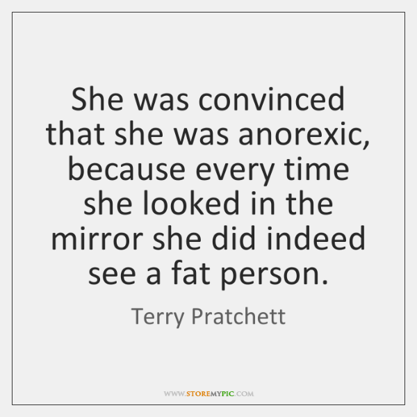 She was convinced that she was anorexic, because every time she looked ...