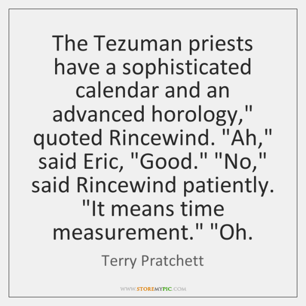 """The Tezuman priests have a sophisticated calendar and an advanced horology,"""" quoted ..."""