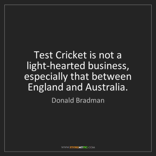 Donald Bradman: Test Cricket is not a light-hearted business, especially...