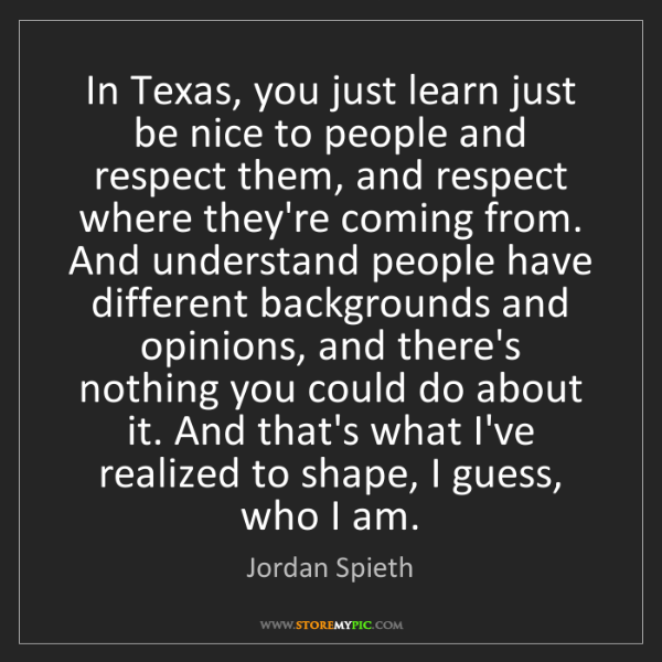 Jordan Spieth: In Texas, you just learn just be nice to people and respect...