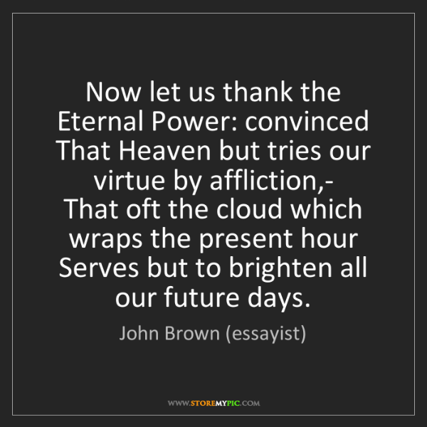 John Brown (essayist): Now let us thank the Eternal Power: convinced   That...