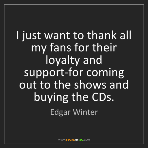 Edgar Winter: I just want to thank all my fans for their loyalty and...