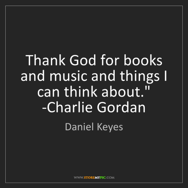 Daniel Keyes: 'Thank God for books and music and things I can think...