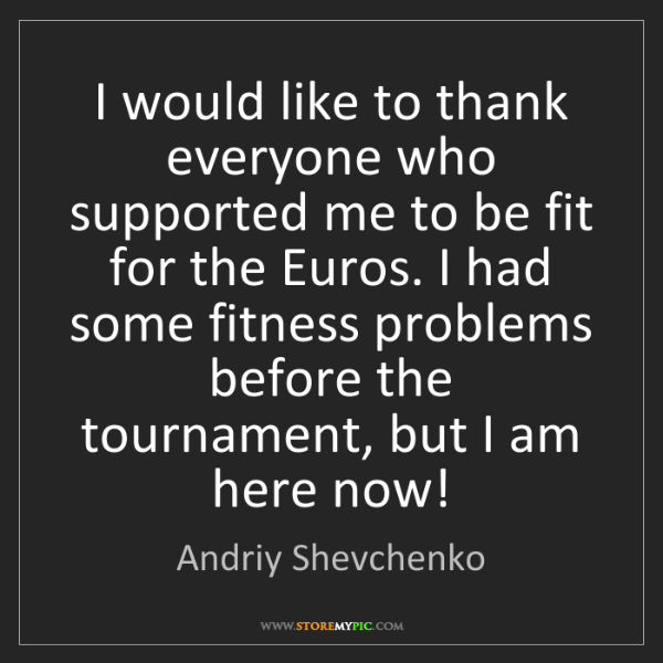 Andriy Shevchenko: I would like to thank everyone who supported me to be...