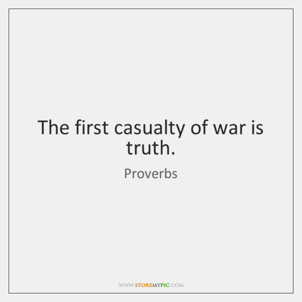 The first casualty of war is truth.
