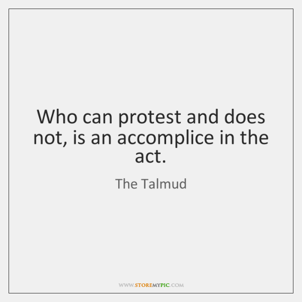 Who can protest and does not, is an accomplice in the act.