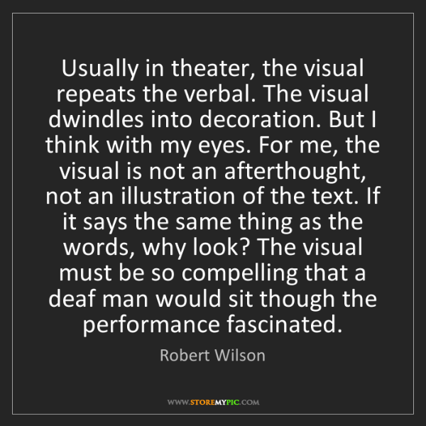 Robert Wilson: Usually in theater, the visual repeats the verbal. The...