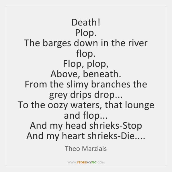 Death!   Plop.   The barges down in the river flop.   Flop, plop,   Above, ...
