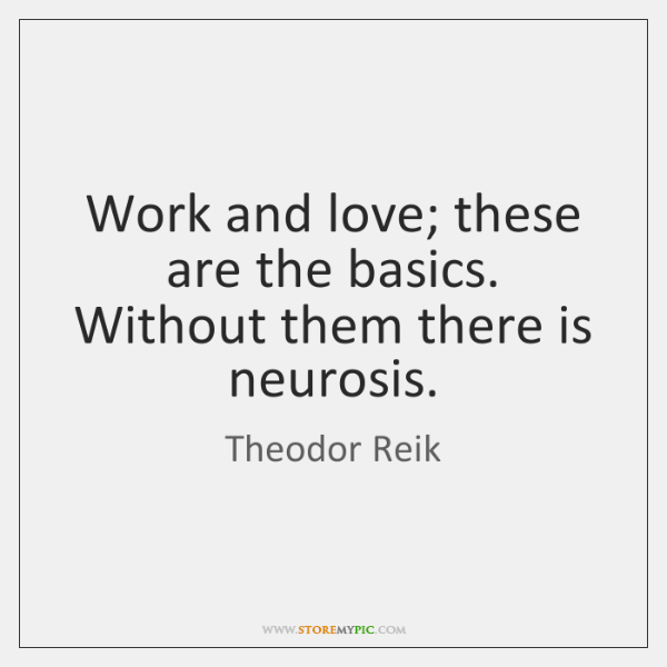 Work and love; these are the basics. Without them there is neurosis.