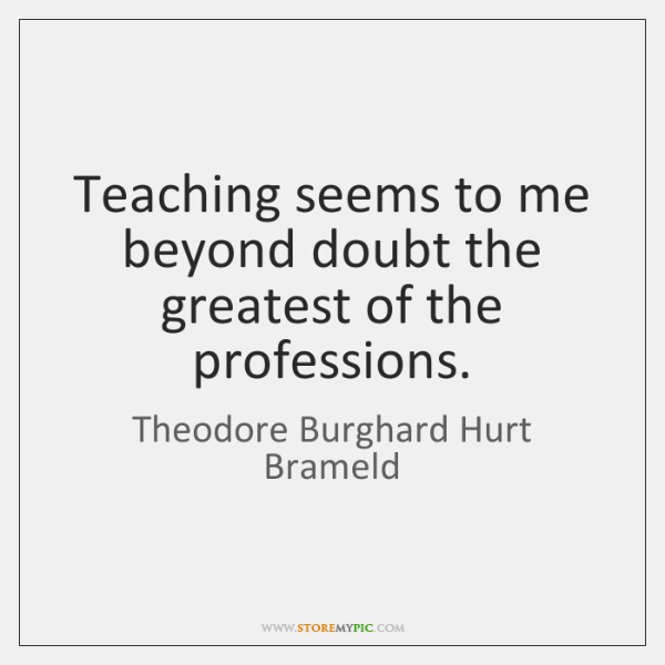 Teaching seems to me beyond doubt the greatest of the professions.