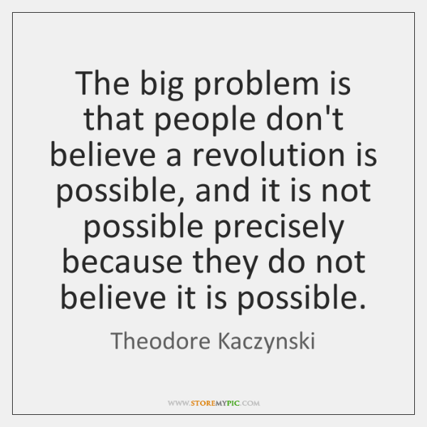 The big problem is that people don't believe a revolution is possible, ...