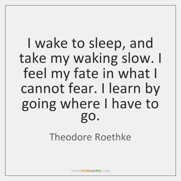 I wake to sleep, and take my waking slow. I feel my ...