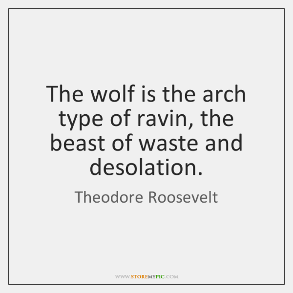 The wolf is the arch type of ravin, the beast of waste ...