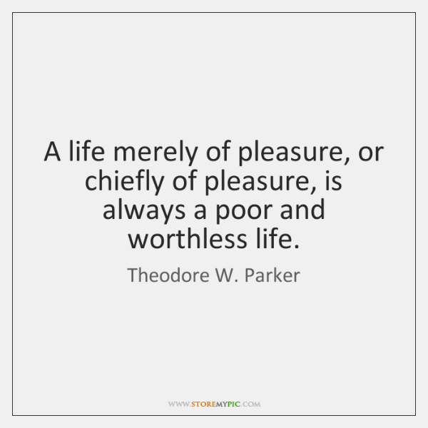 A life merely of pleasure, or chiefly of pleasure, is always a ...