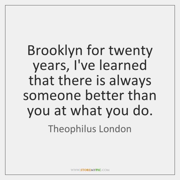Brooklyn for twenty years, I've learned that there is always someone better ...