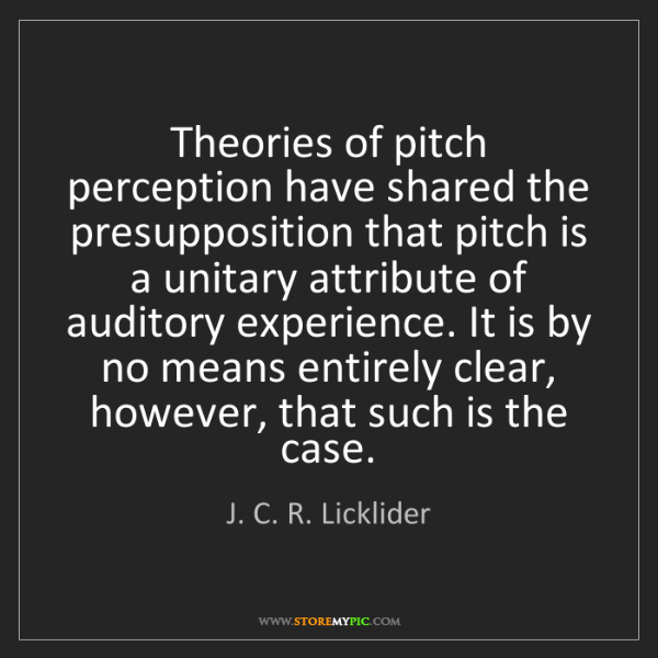 J. C. R. Licklider: Theories of pitch perception have shared the presupposition...
