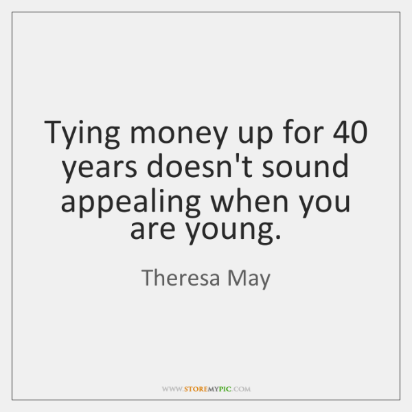 Tying money up for 40 years doesn't sound appealing when you are young.