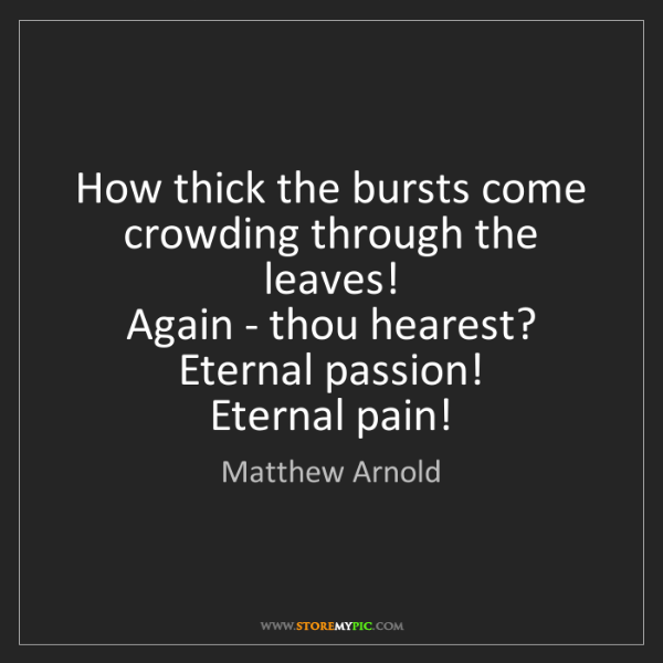 Matthew Arnold: How thick the bursts come crowding through the leaves!...