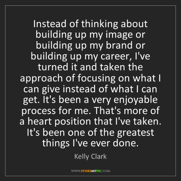 Kelly Clark: Instead of thinking about building up my image or building...