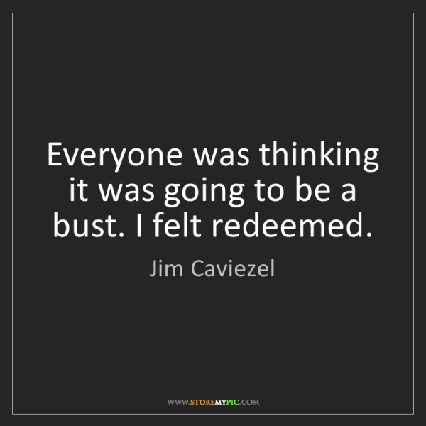 Jim Caviezel: Everyone was thinking it was going to be a bust. I felt...