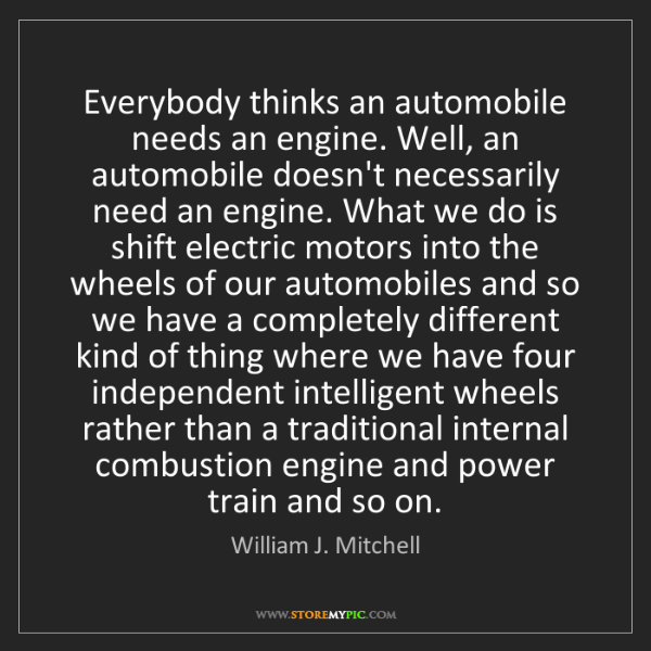 William J. Mitchell: Everybody thinks an automobile needs an engine. Well,...