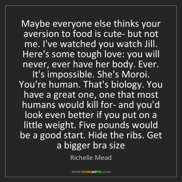 Richelle Mead: Maybe everyone else thinks your aversion to food is cute-...