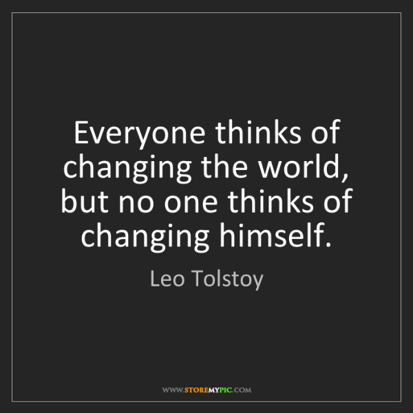 Leo Tolstoy: Everyone thinks of changing the world, but no one thinks...