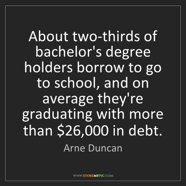 Arne Duncan: About two-thirds of bachelor's degree holders borrow...