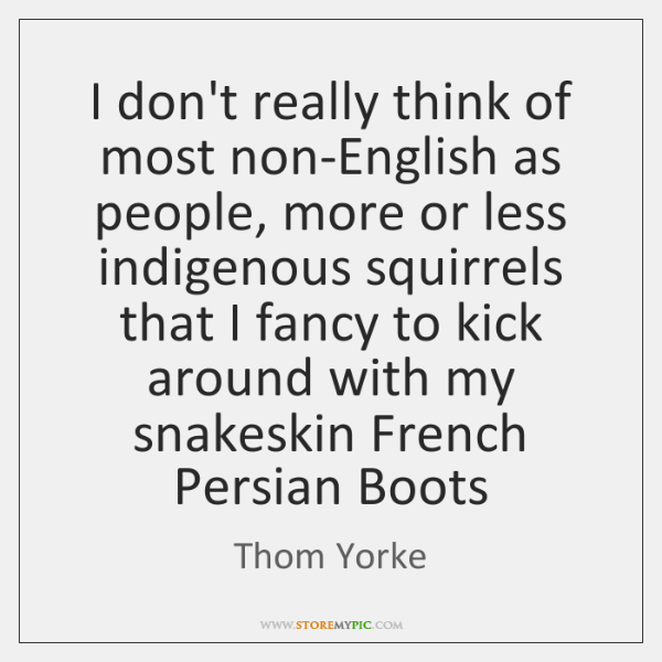 I don't really think of most non-English as people, more or less ...