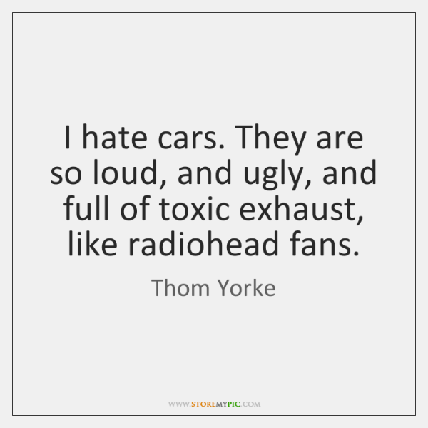I hate cars. They are so loud, and ugly, and full of ...
