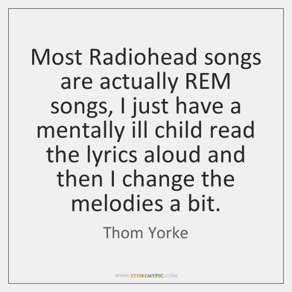 Most Radiohead songs are actually REM songs, I just have a mentally ...