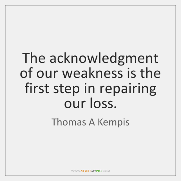 The acknowledgment of our weakness is the first step in repairing our ...