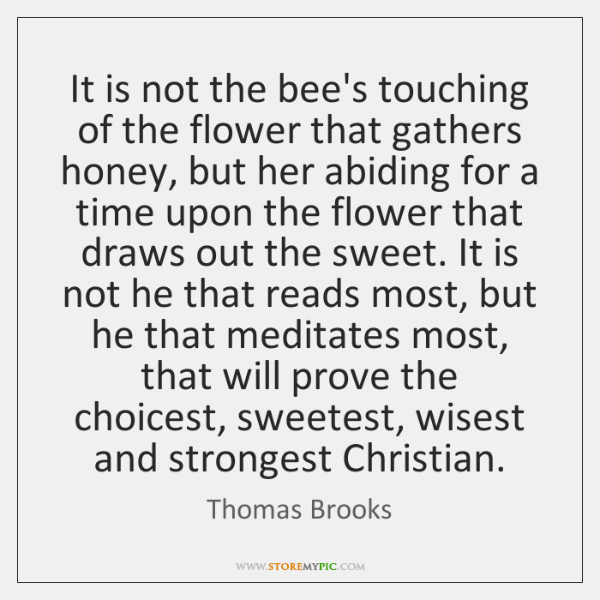 It is not the bee's touching of the flower that gathers honey, ...