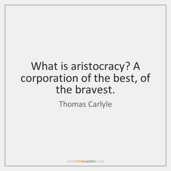 What is aristocracy? A corporation of the best, of the bravest.