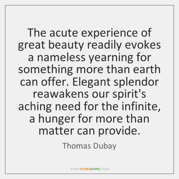The acute experience of great beauty readily evokes a nameless yearning for ...