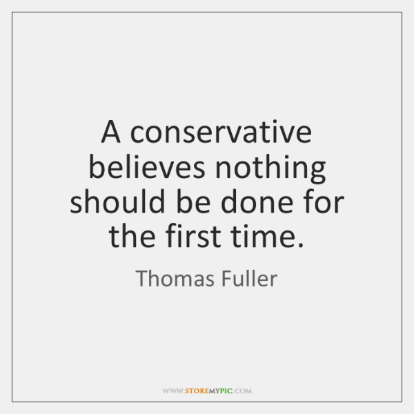 A conservative believes nothing should be done for the first time.