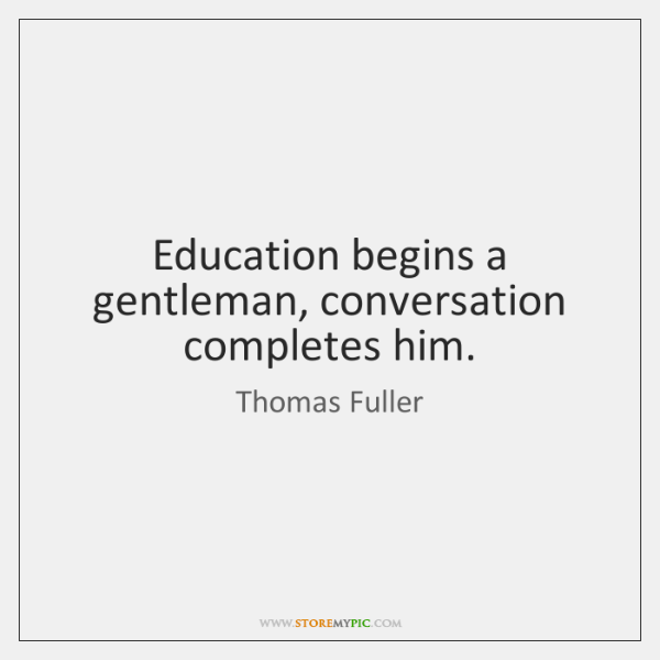 Education begins a gentleman, conversation completes him.