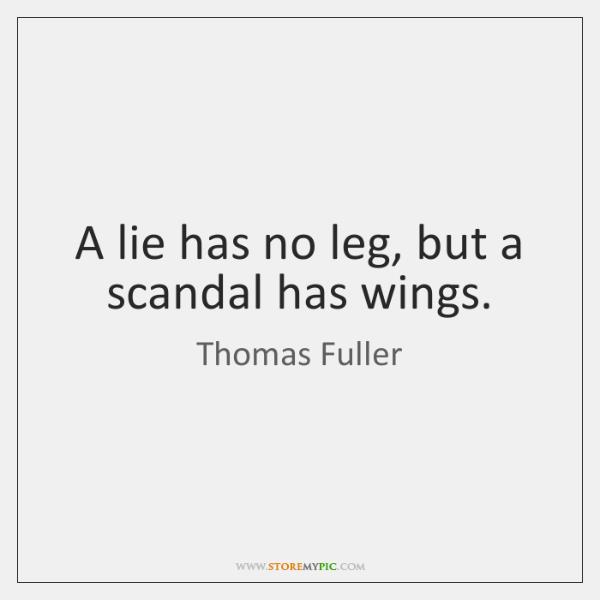 A lie has no leg, but a scandal has wings.