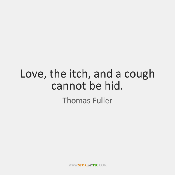 Love, the itch, and a cough cannot be hid.