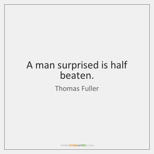 A man surprised is half beaten.