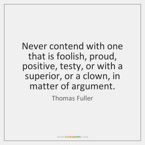 Never contend with one that is foolish, proud, positive, testy, or with ...