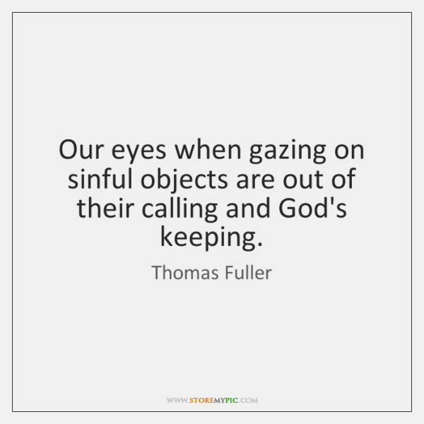 Our eyes when gazing on sinful objects are out of their calling ...